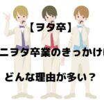 【ヲタ卒】ジャニヲタ卒業のきっかけは?どんな理由が多い?