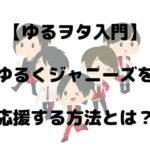 【ゆるヲタ入門】ゆるくジャニーズを応援する方法とは?